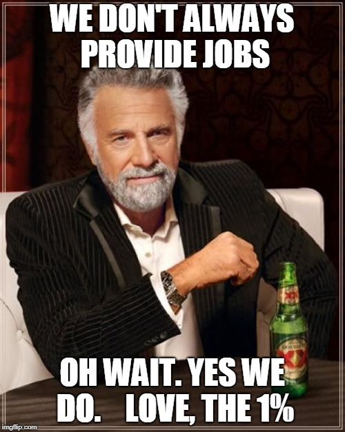 The Most Interesting Man In The World Meme | WE DON'T ALWAYS PROVIDE JOBS OH WAIT. YES WE DO.    LOVE, THE 1% | image tagged in memes,the most interesting man in the world | made w/ Imgflip meme maker