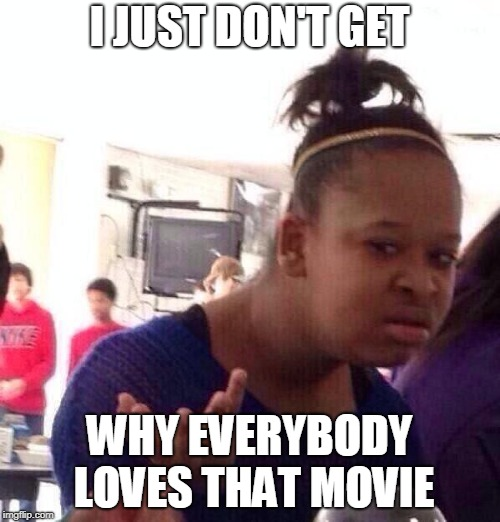 Whut? | I JUST DON'T GET WHY EVERYBODY LOVES THAT MOVIE | image tagged in whut | made w/ Imgflip meme maker