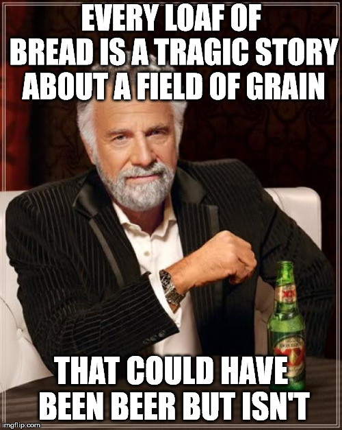 Such a shame.  | EVERY LOAF OF BREAD IS A TRAGIC STORY ABOUT A FIELD OF GRAIN THAT COULD HAVE BEEN BEER BUT ISN'T | image tagged in memes,the most interesting man in the world | made w/ Imgflip meme maker