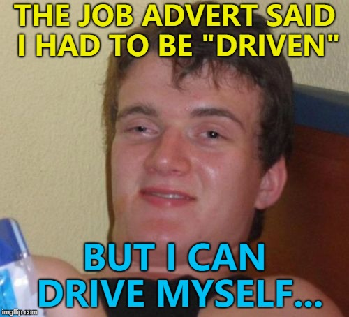 "He takes plenty of trips... :) | THE JOB ADVERT SAID I HAD TO BE ""DRIVEN"" BUT I CAN DRIVE MYSELF... 