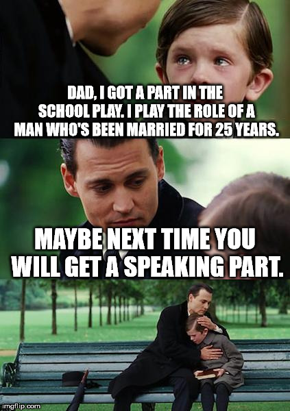 Finding Neverland | DAD, I GOT A PART IN THE SCHOOL PLAY. I PLAY THE ROLE OF A MAN WHO'S BEEN MARRIED FOR 25 YEARS. MAYBE NEXT TIME YOU WILL GET A SPEAKING PART | image tagged in memes,finding neverland | made w/ Imgflip meme maker