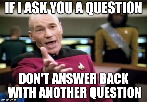 Kind of hate it when people still do this | IF I ASK YOU A QUESTION DON'T ANSWER BACK WITH ANOTHER QUESTION | image tagged in memes,picard wtf,question,ask,answers | made w/ Imgflip meme maker