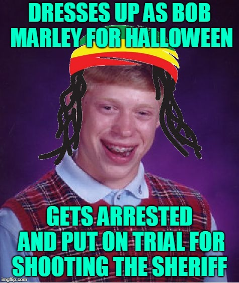 And They Say It Is A Capital Offence. | DRESSES UP AS BOB MARLEY FOR HALLOWEEN GETS ARRESTED AND PUT ON TRIAL FOR SHOOTING THE SHERIFF | image tagged in memes,bad luck brian,dresses up as x for halloween,bob marley,music,i shot the sheriff | made w/ Imgflip meme maker