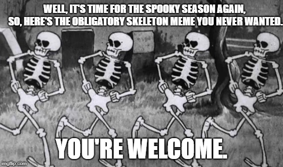 Spooky Season  | WELL, IT'S TIME FOR THE SPOOKY SEASON AGAIN, SO, HERE'S THE OBLIGATORY SKELETON MEME YOU NEVER WANTED. YOU'RE WELCOME. | image tagged in spooktober | made w/ Imgflip meme maker