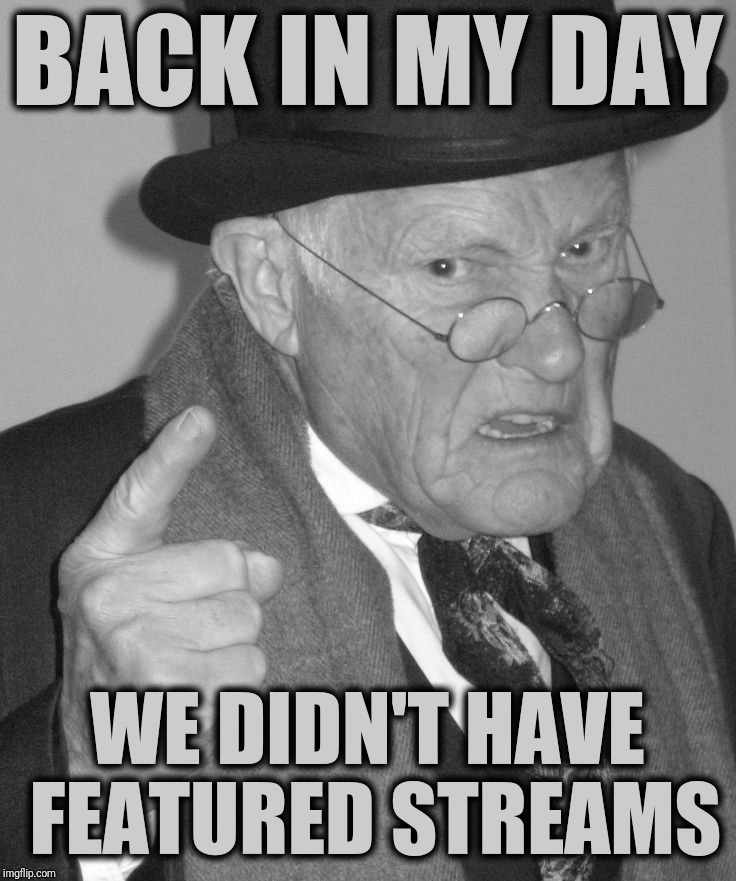 Back in my day | BACK IN MY DAY WE DIDN'T HAVE FEATURED STREAMS | image tagged in back in my day,featured,stream,imgflip | made w/ Imgflip meme maker
