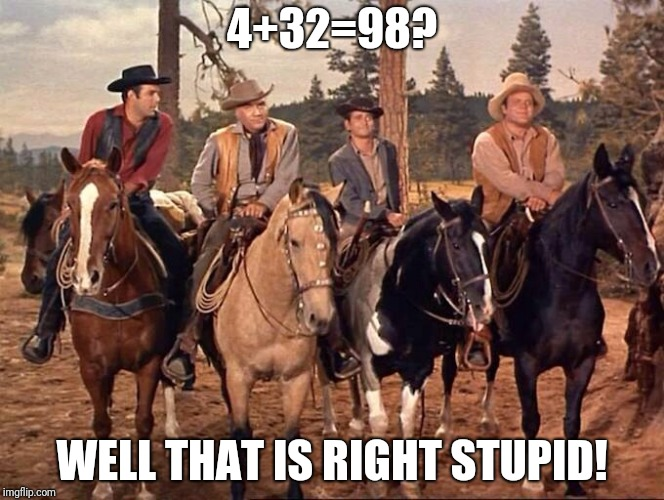 4+32=98? WELL THAT IS RIGHT STUPID! | image tagged in bonanza | made w/ Imgflip meme maker