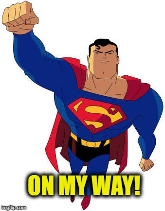 Super man | ON MY WAY! | image tagged in super man | made w/ Imgflip meme maker