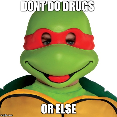 DONT DO DRUGS OR ELSE | image tagged in tmnt | made w/ Imgflip meme maker