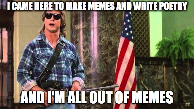all out of memes | I CAME HERE TO MAKE MEMES AND WRITE POETRY AND I'M ALL OUT OF MEMES | image tagged in roddy piper,memes,bubble gum,poetry | made w/ Imgflip meme maker
