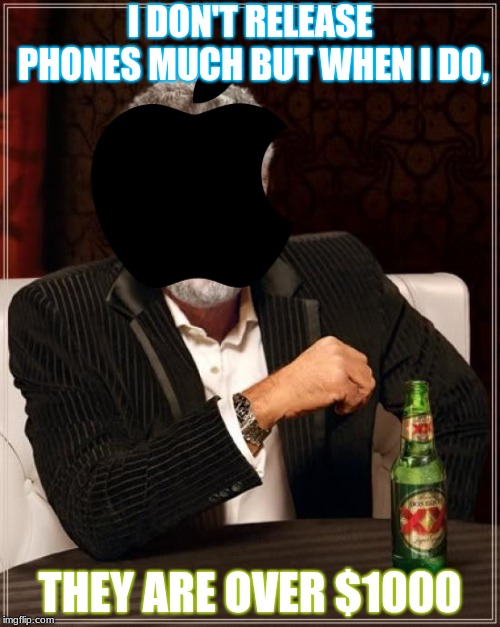 iPhone Meme #∞ | I DON'T RELEASE PHONES MUCH BUT WHEN I DO, THEY ARE OVER $1000 | image tagged in memes,the most interesting man in the world,apple,iphone,iphone xs,iphone x | made w/ Imgflip meme maker