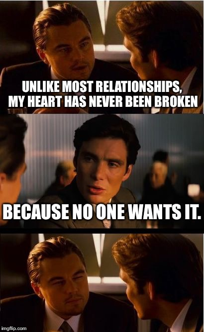Inception Meme | UNLIKE MOST RELATIONSHIPS, MY HEART HAS NEVER BEEN BROKEN BECAUSE NO ONE WANTS IT. | image tagged in memes,inception | made w/ Imgflip meme maker