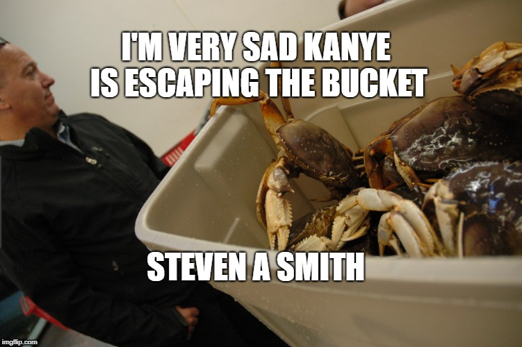Kanye | I'M VERY SAD KANYE IS ESCAPING THE BUCKET STEVEN A SMITH | image tagged in kanye,steven a smith | made w/ Imgflip meme maker