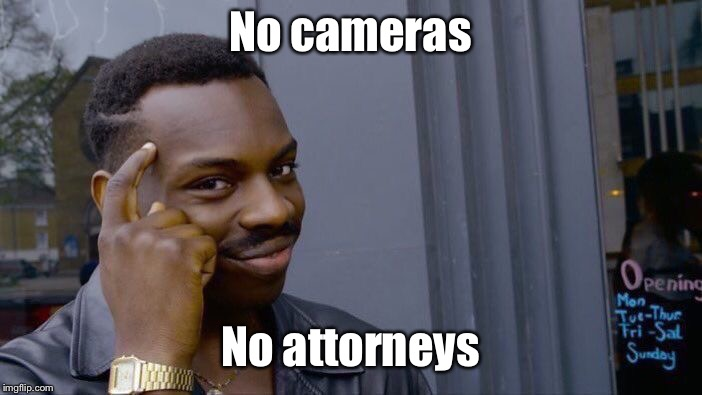 Roll Safe Think About It Meme | No cameras No attorneys | image tagged in memes,roll safe think about it | made w/ Imgflip meme maker