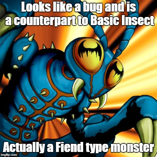 Card type confusion | Looks like a bug and is a counterpart to Basic Insect Actually a Fiend type monster | image tagged in yugioh | made w/ Imgflip meme maker