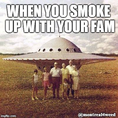 Smoking with the fam | WHEN YOU SMOKE UP WITH YOUR FAM @montreal4weed | image tagged in smoking,cannabis,smoke weed everyday | made w/ Imgflip meme maker