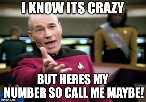 Picard Wtf Meme | I KNOW ITS CRAZY BUT HERES MY NUMBER SO CALL ME MAYBE! | image tagged in memes,picard wtf | made w/ Imgflip meme maker