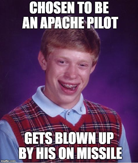 Bad Luck Brian | CHOSEN TO BE AN APACHE PILOT GETS BLOWN UP BY HIS ON MISSILE | image tagged in memes,bad luck brian | made w/ Imgflip meme maker