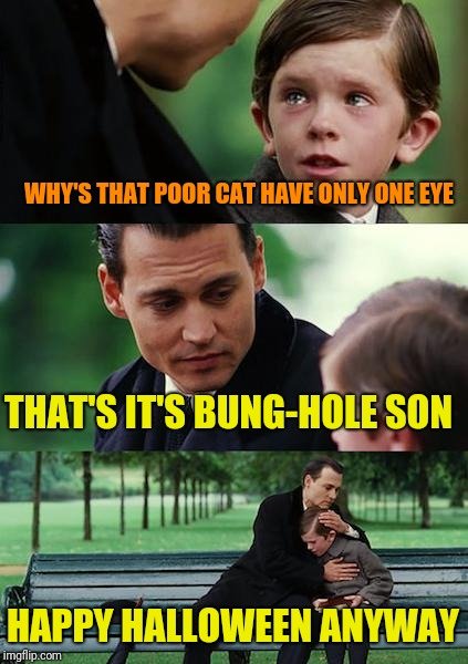 Finding Neverland Meme | WHY'S THAT POOR CAT HAVE ONLY ONE EYE THAT'S IT'S BUNG-HOLE SON HAPPY HALLOWEEN ANYWAY | image tagged in memes,finding neverland | made w/ Imgflip meme maker