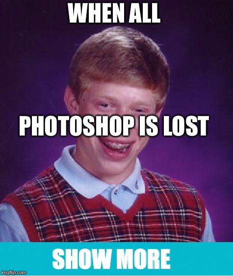Bad Luck Brian | WHEN ALL PHOTOSHOP IS LOST SHOW MORE | image tagged in memes,bad luck brian | made w/ Imgflip meme maker