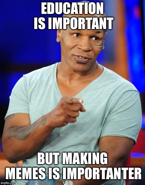 mike tyson | EDUCATION IS IMPORTANT BUT MAKING MEMES IS IMPORTANTER | image tagged in mike tyson | made w/ Imgflip meme maker