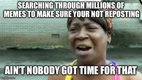 Aint Nobody Got Time For That Meme | SEARCHING THROUGH MILLIONS OF MEMES TO MAKE SURE YOUR NOT REPOSTING AIN'T NOBODY GOT TIME FOR THAT | image tagged in memes,aint nobody got time for that | made w/ Imgflip meme maker