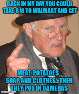 Life was so much cheaper back then!!! LOL | BACK IN MY DAY YOU COULD TAKE $10 TO WALMART AND GET MEAT, POTATOES, SOAP AND CLOTHES...THEN THEY PUT IN CAMERAS | image tagged in memes,back in my day,walmart,funny,cameras,5 finger discount | made w/ Imgflip meme maker