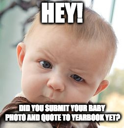 Skeptical Baby | HEY! DID YOU SUBMIT YOUR BABY PHOTO AND QUOTE TO YEARBOOK YET? | image tagged in memes,skeptical baby | made w/ Imgflip meme maker