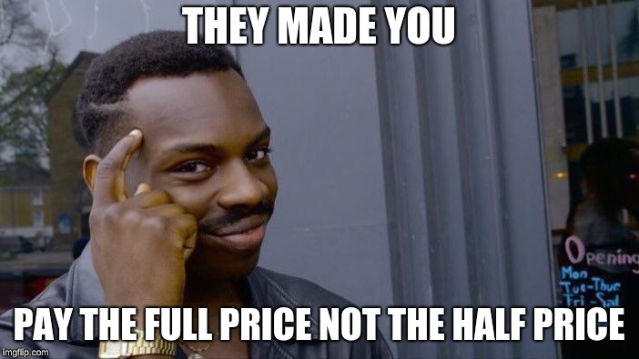 Roll Safe Think About It Meme | THEY MADE YOU PAY THE FULL PRICE NOT THE HALF PRICE | image tagged in memes,roll safe think about it | made w/ Imgflip meme maker