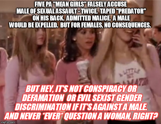 "ALWAYS believe women?  Seriously?   | FIVE PA ""MEAN GIRLS"" FALSELY ACCUSE MALE OF SEXUAL ASSAULT - TWICE.  TAPED ""PREDATOR"" ON HIS BACK.  ADMITTED MALICE.  A MALE WOULD BE EXPELL 