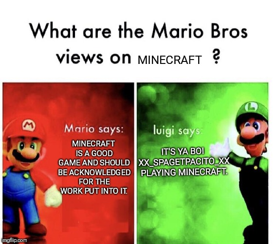 xX_SPAGETPACITO_Xx |  MINECRAFT; MINECRAFT IS A GOOD GAME AND SHOULD BE ACKNOWLEDGED FOR THE WORK PUT INTO IT. IT'S YA BOI XX_SPAGETPACITO_XX PLAYING MINECRAFT. | image tagged in mario bros views,minecraft,super mario,memes,luigi,funny | made w/ Imgflip meme maker