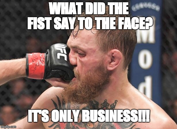 Conor's face meets Khabib's fist  | WHAT DID THE FIST SAY TO THE FACE? IT'S ONLY BUSINESS!!! | image tagged in conor mcgregor,khabib nurmagomedov,ufc 229,punch,in your face,fist | made w/ Imgflip meme maker
