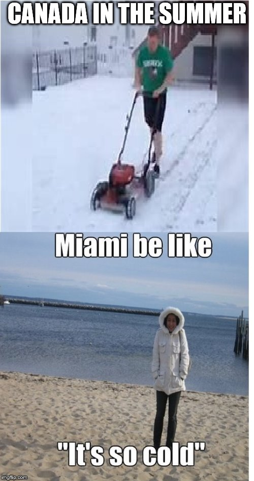 Canadians be like | CANADA IN THE SUMMER | image tagged in meanwhile in canada,snow,miami | made w/ Imgflip meme maker