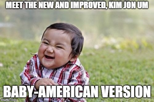 he will then launch his new technology to destroy America, Despacito 2. | MEET THE NEW AND IMPROVED, KIM JON UM BABY-AMERICAN VERSION | image tagged in memes,evil toddler | made w/ Imgflip meme maker