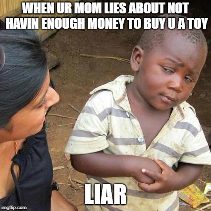 Third World Skeptical Kid Meme | WHEN UR MOM LIES ABOUT NOT HAVIN ENOUGH MONEY TO BUY U A TOY LIAR | image tagged in memes,third world skeptical kid | made w/ Imgflip meme maker