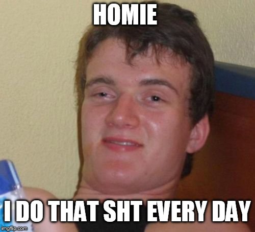 10 Guy Meme | HOMIE I DO THAT SHT EVERY DAY | image tagged in memes,10 guy | made w/ Imgflip meme maker