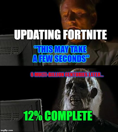 "Ill Just Wait Here Meme | UPDATING FORTNITE 6 MULTI-BILLION CENTURIES LATER... ""THIS MAY TAKE A FEW SECONDS"" 12% COMPLETE 