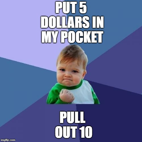 I wish I could do that  | PUT 5 DOLLARS IN MY POCKET PULL OUT 10 | image tagged in memes,success kid,money | made w/ Imgflip meme maker