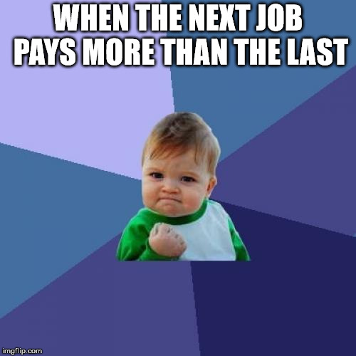 Job Roulette | WHEN THE NEXT JOB PAYS MORE THAN THE LAST | image tagged in memes,success kid,hardworking guy | made w/ Imgflip meme maker