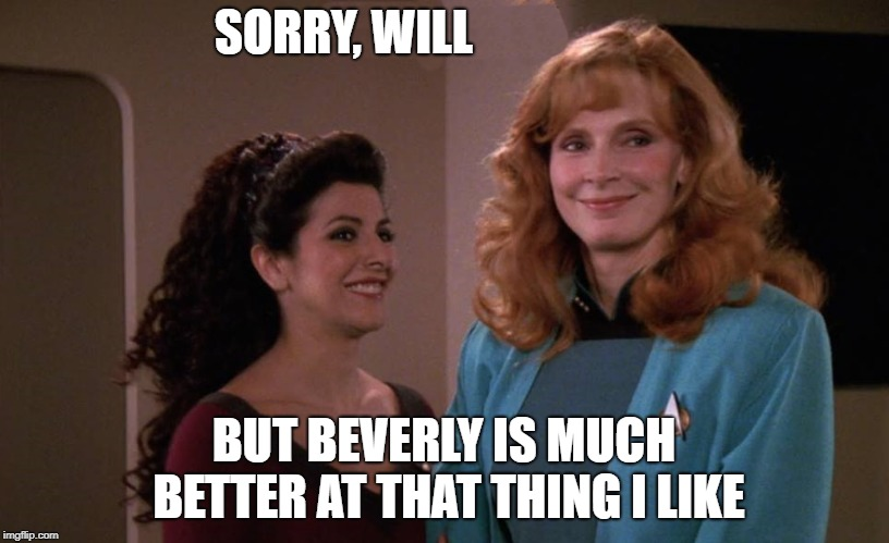 sorry ,Will | SORRY, WILL BUT BEVERLY IS MUCH BETTER AT THAT THING I LIKE | image tagged in star trek,beverly | made w/ Imgflip meme maker