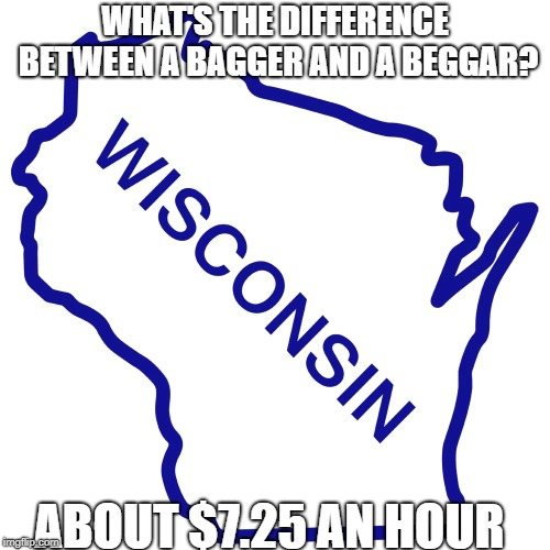 I'm going to try this one again... | WHAT'S THE DIFFERENCE BETWEEN A BAGGER AND A BEGGAR? ABOUT $7.25 AN HOUR | image tagged in wisconsin,bag | made w/ Imgflip meme maker