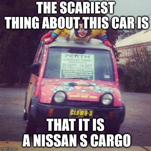 CREEPY S CARGO | THE SCARIEST THING ABOUT THIS CAR IS THAT IT IS A NISSAN S CARGO | image tagged in scary,creepy,clown,3,nissan,cargo | made w/ Imgflip meme maker