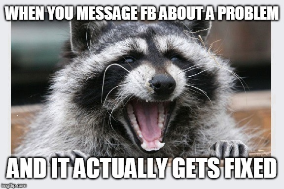 Yes. It did actually happen! | WHEN YOU MESSAGE FB ABOUT A PROBLEM AND IT ACTUALLY GETS FIXED | image tagged in facebook,facebook problems,facebook help center | made w/ Imgflip meme maker