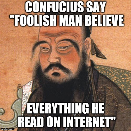 "Confucius Internet | CONFUCIUS SAY ""FOOLISH MAN BELIEVE EVERYTHING HE READ ON INTERNET"" 