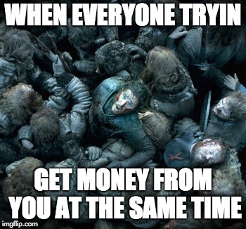 WHEN EVERYONE TRYIN GET MONEY FROM YOU AT THE SAME TIME | image tagged in broke,brokeaf,money,shut up and take my money,debt,millenials | made w/ Imgflip meme maker