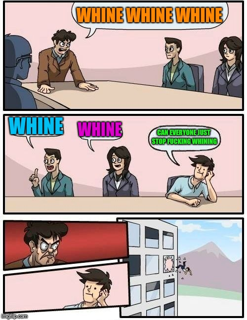 Boardroom Meeting Suggestion Meme | WHINE WHINE WHINE WHINE WHINE CAN EVERYONE JUST STOP F**KING WHINING | image tagged in memes,boardroom meeting suggestion | made w/ Imgflip meme maker