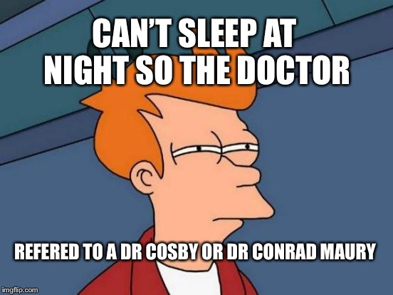 When doctor doesn't have time for you crap | CAN'T SLEEP AT NIGHT SO THE DOCTOR REFERED TO A DR COSBY OR DR CONRAD MAURY | image tagged in memes,futurama fry | made w/ Imgflip meme maker