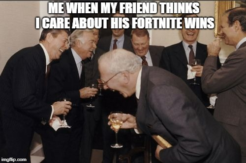 Laughing Men In Suits Meme | ME WHEN MY FRIEND THINKS I CARE ABOUT HIS FORTNITE WINS | image tagged in memes,laughing men in suits | made w/ Imgflip meme maker