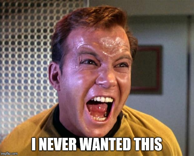 Captain Kirk Screaming | I NEVER WANTED THIS | image tagged in captain kirk screaming | made w/ Imgflip meme maker