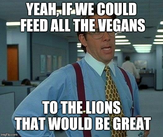 That Would Be Great Meme | YEAH, IF WE COULD FEED ALL THE VEGANS TO THE LIONS THAT WOULD BE GREAT | image tagged in memes,that would be great | made w/ Imgflip meme maker