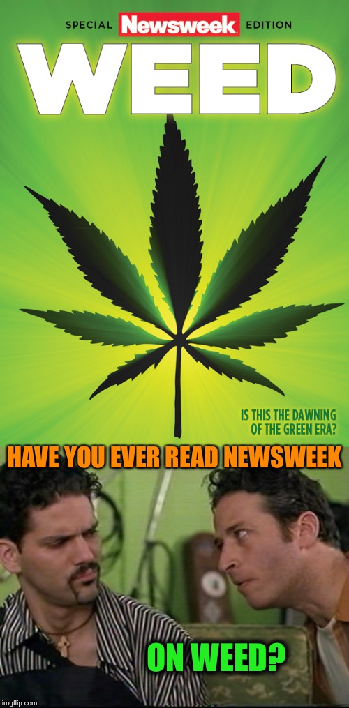 Weed Newsweek on Weed | HAVE YOU EVER READ NEWSWEEK ON WEED? | image tagged in weed,news,magazines,read,on weed,funny memes | made w/ Imgflip meme maker